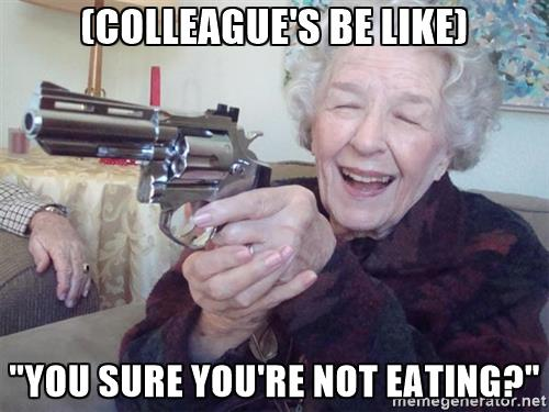 grandmas-got-a-gun-colleagues-be-like-you-sure-youre-not-eating.jpg